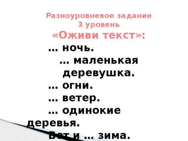 Разноуровневое задание 3 уровень «Оживи текст»:  … ночь. … маленькая деревушка. … огни. … ветер. … одинокие деревья.  Вот и … зима.