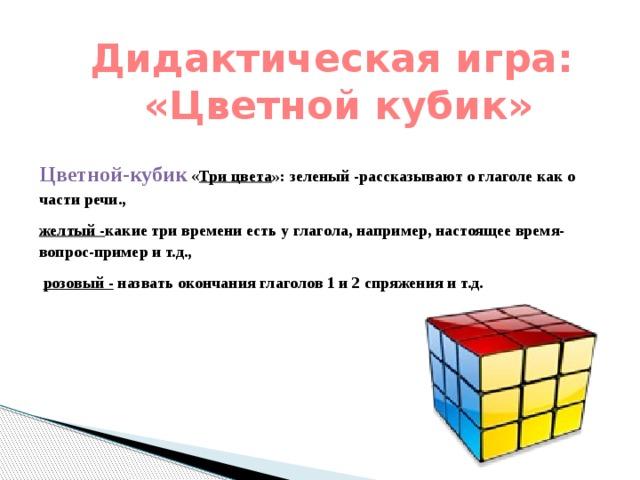 Дидактическая игра:  «Цветной кубик»    Цветной-кубик « Три цвета »: зеленый -рассказывают о глаголе как о части речи., желтый - какие три времени есть у глагола, например, настоящее время-вопрос-пример и т.д.,  розовый - назвать окончания глаголов 1 и 2 спряжения и т.д.