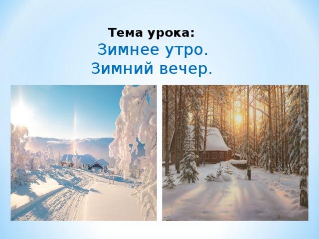 Тема урока:  Зимнее утро. Зимний вечер.