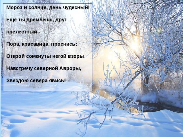 Мороз и солнце, день чудесный! Еще ты дремлешь, друг прелестный - Пора, красавица, проснись: Открой сомкнуты негой взоры Навстречу северной Авроры, Звездою севера явись!