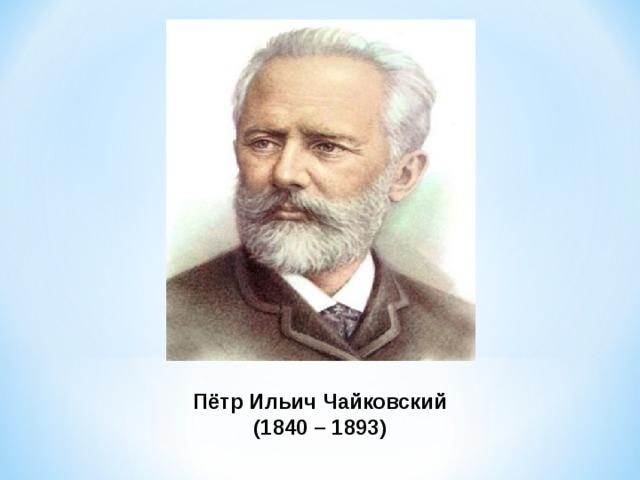 Пётр Ильич Чайковский (1840 – 1893)