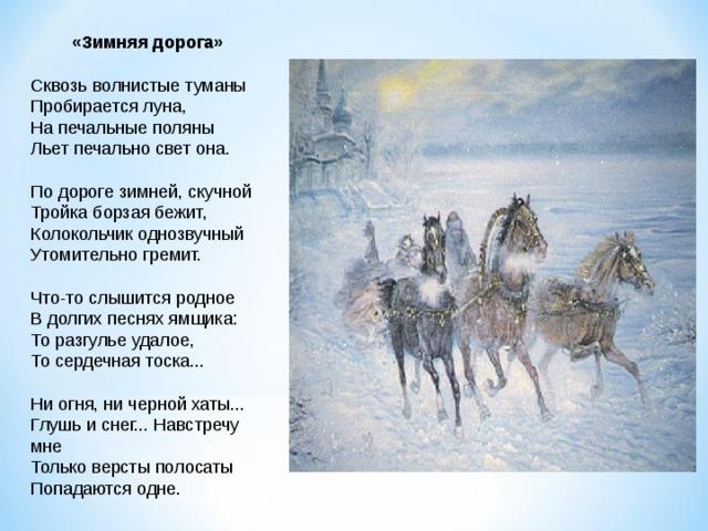 «Зимняя дорога» Сквозь волнистые туманы Пробирается луна, На печальные поляны Льет печально свет она. По дороге зимней, скучной Тройка борзая бежит, Колокольчик однозвучный Утомительно гремит. Что-то слышится родное В долгих песнях ямщика: То разгулье удалое, То сердечная тоска... Ни огня, ни черной хаты... Глушь и снег... Навстречу мне Только версты полосаты Попадаются одне.