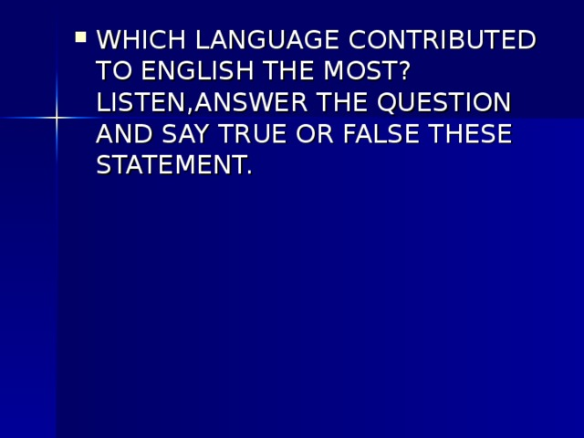 WHICH LANGUAGE CONTRIBUTED TO ENGLISH THE MOST?LISTEN,ANSWER THE QUESTION AND SAY TRUE OR FALSE THESE STATEMENT.