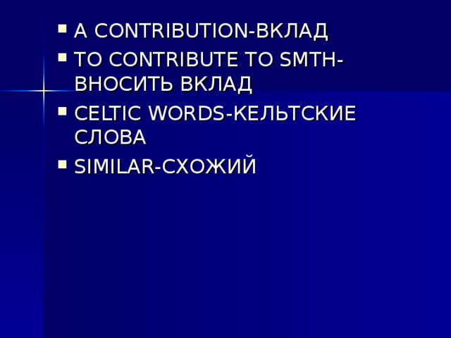 A CONTRIBUTION- ВКЛАД TO CONTRIBUTE TO SMTH- ВНОСИТЬ ВКЛАД CELTIC WORDS- КЕЛЬТСКИЕ СЛОВА SIMILAR- СХОЖИЙ