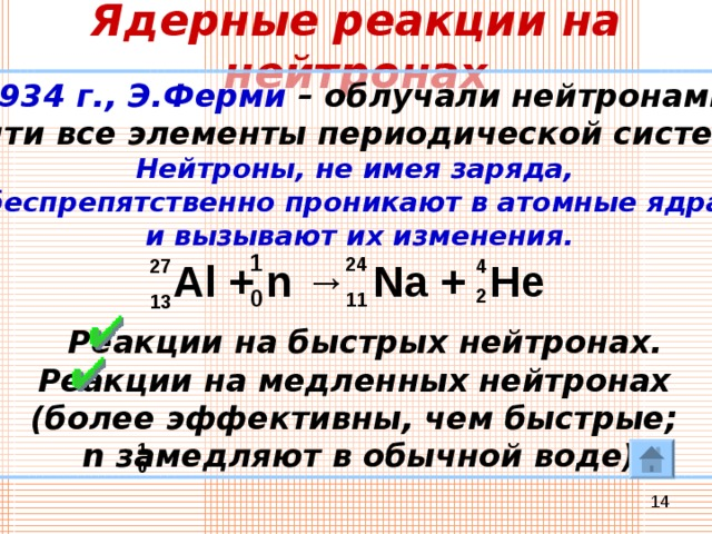 Ядерные реакции на нейтронах 1934 г., Э.Ферми – облучали нейтронами почти все элементы периодической системы. Нейтроны, не имея заряда, беспрепятственно проникают в атомные ядра и вызывают их изменения.    Реакции на быстрых нейтронах. Реакции на медленных нейтронах (более эффективны, чем быстрые; n замедляют в обычной воде) 1 24 4 Al + n → Na + He 27 2 0 11 13 1 0