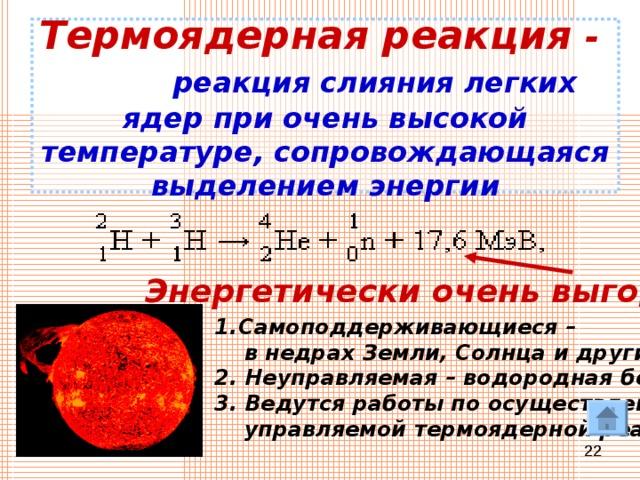 Термоядерная реакция -  реакция слияния легких ядер при очень высокой температуре, сопровождающаяся выделением энергии Энергетически очень выгодна!!! Самоподдерживающиеся –  в недрах Земли, Солнца и других звезд. 2. Неуправляемая – водородная бомба!!! 3. Ведутся работы по осуществлению  управляемой термоядерной реакции.