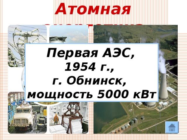 Атомная энергетика Первая АЭС, 1954 г., г. Обнинск, мощность 5000 кВт
