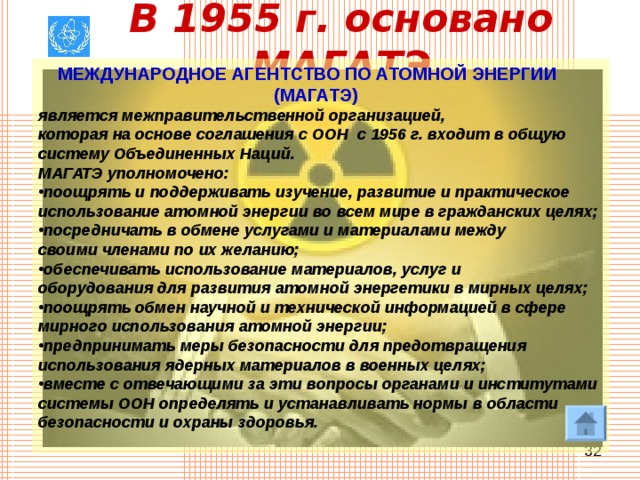 В 1955г. основано МАГАТЭ  МЕЖДУНАРОДНОЕ АГЕНТСТВО ПО АТОМНОЙ ЭНЕРГИИ  (МАГАТЭ)  является межправительственной организацией, которая на основе соглашения с ООН с 1956г. входит в общую систему Объединенных Наций. МАГАТЭ уполномочено: поощрять и поддерживать изучение, развитие и практическое использование атомной энергии во всем мире в гражданских целях; посредничать в обмене услугами и материалами между своими членами по их желанию; обеспечивать использование материалов, услуг и оборудования для развития атомной энергетики в мирных целях; поощрять обмен научной и технической информацией в сфере мирного использования атомной энергии; предпринимать меры безопасности для предотвращения использования ядерных материалов в военных целях; вместе с отвечающими за эти вопросы органами и институтами системы ООН определять и устанавливать нормы в области безопасности и охраны здоровья.