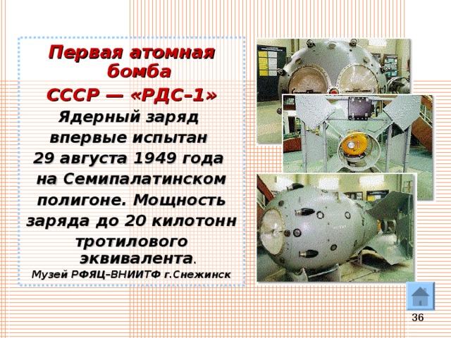 Первая атомная бомба СССР— «РДС–1» Ядерный заряд впервые испытан 29 августа 1949 года на Семипалатинском полигоне. Мощность заряда до 20 килотонн тротилового эквивалента . Музей РФЯЦ–ВНИИТФ г.Снежинск
