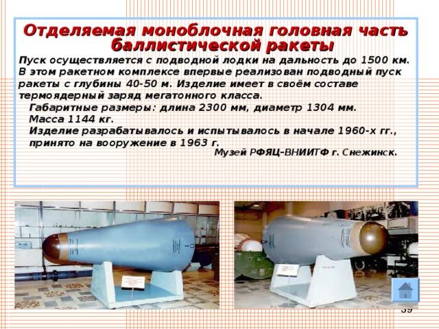 Отделяемая моноблочная головная часть баллистической ракеты Пуск осуществляется сподводной лодки надальность до 1500 км. Вэтом ракетном комплексе впервые реализован подводный пуск ракеты с глубины 40-50 м. Изделие имеет всвоём составе термоядерный заряд мегатонного класса.  Габаритные размеры: длина 2300 мм, диаметр 1304 мм.  Масса 1144 кг.  Изделие разрабатывалось ииспытывалось вначале 1960-х гг.,  принято навооружение в 1963 г.   Музей РФЯЦ–ВНИИТФ г.Снежинск .