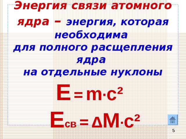 Энергия связи атомного ядра – энергия, которая необходима  для полного расщепления ядра  на отдельные нуклоны   Е  =  m · c ²    Е св =  Δ M · c ²
