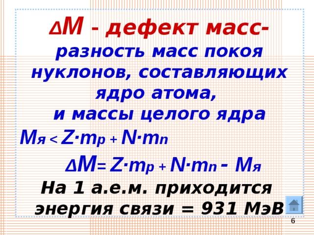 Δ M  - дефект масс-  разность масс покоя нуклонов, составляющих ядро атома,  и массы целого ядра  M я   Z· m p + N· m n   Δ M = Z· m p + N· m n  - M я   На 1 а.е.м. приходится  энергия связи = 931 МэВ