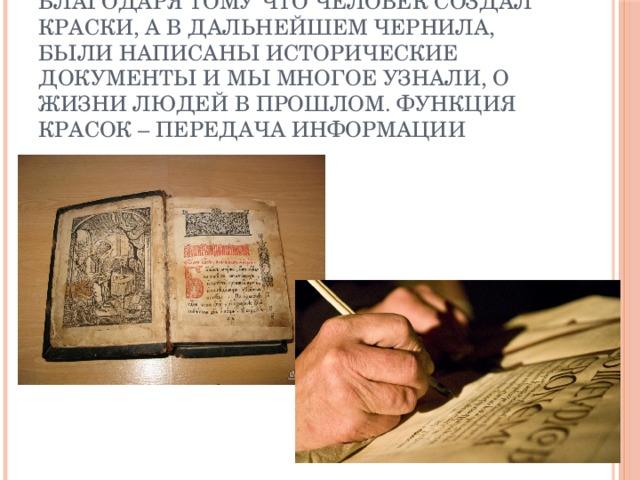 Благодаря тому что человек создал краски, а в дальнейшем чернила, были написаны исторические документы и мы многое узнали, о жизни людей в прошлом. Функция красок – передача информации