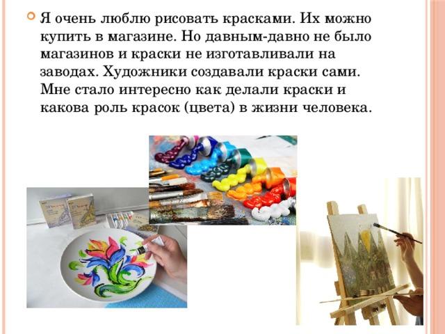 Я очень люблю рисовать красками. Их можно купить в магазине. Но давным-давно не было магазинов и краски не изготавливали на заводах. Художники создавали краски сами. Мне стало интересно как делали краски и какова роль красок (цвета) в жизни человека.