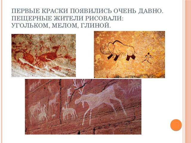 Первые краски появились очень давно. Пещерные жители рисовали: угольком, мелом, глиной.