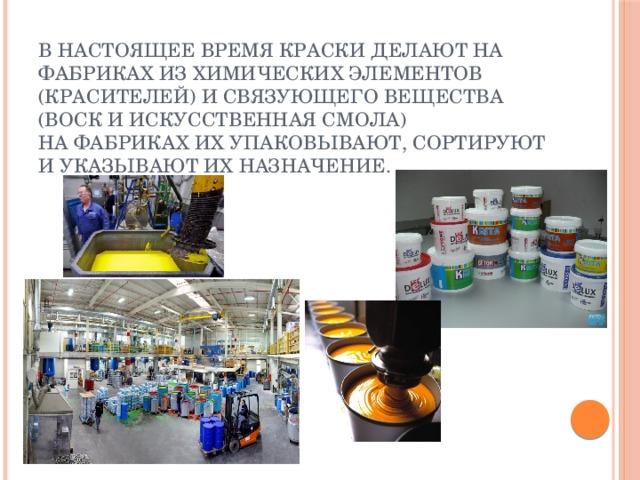 В настоящее время краски делают на фабриках из химических элементов (красителей) и связующего вещества (воск и искусственная смола)  На фабриках их упаковывают, сортируют и указывают их назначение.