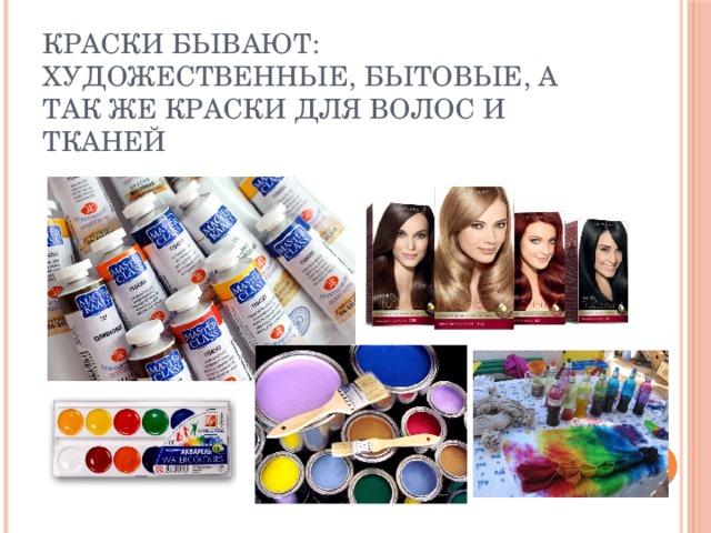 Краски бывают: художественные, бытовые, а так же краски для волос и тканей