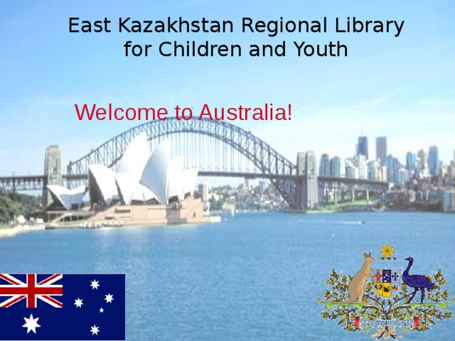 East Kazakhstan Regional Library for Children and Youth Welcome to Australia!