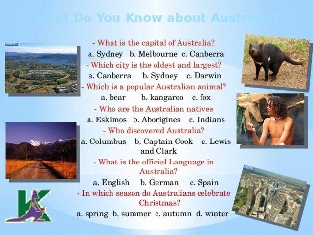 What Do You Know about Australia? - What is the capital of Australia?  a. Sydney b. Melbourne c. Canberra - Which city is the oldest and largest?  a. Canberra  b. Sydney c. Darwin - Which is a popular Australian animal?  a. bear b. kangaroo c. fox - Who are the Australian natives  a. Eskimos b. Aborigines c. Indians - Who discovered Australia?  a. Columbus b. Captain Cook c. Lewis and Clark - What is the official Language in Australia?  a. English b. German c. Spain - In which season do Australians celebrate Christmas? a. spring b. summer c. autumn d. winter