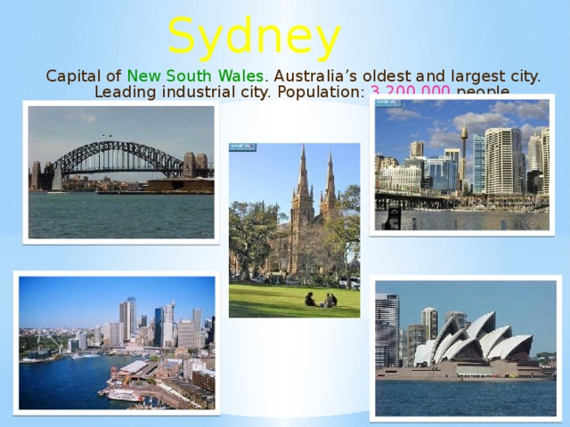 Sydney Capital of New South Wales . Australia's oldest and largest city. Leading industrial city. Population: 3,200,000 people .