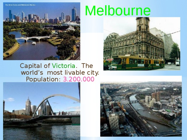 Melbourne Capital of Victoria . The world's most livable city. Population: 3.200.000