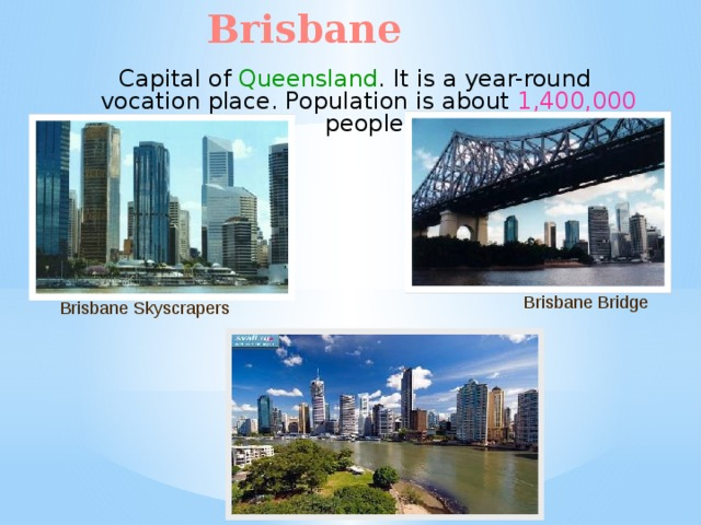Brisbane Capital of Queensland . It is a year-round vocation place. Population is about 1,400,000 people. Brisbane Bridge Brisbane Skyscrapers