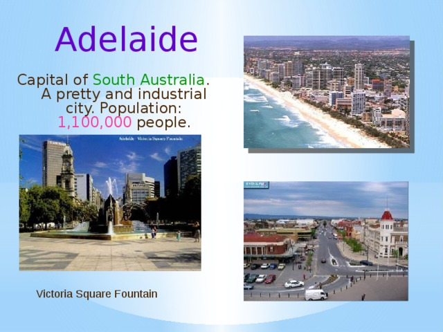 Adelaide Capital of South Australia . A pretty and industrial city. Population: 1,100,000 people. Victoria Square Fountain