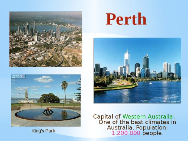 Perth Capital of Western Australia . One of the best climates in Australia. Population: 1.200.000 people. King's Park
