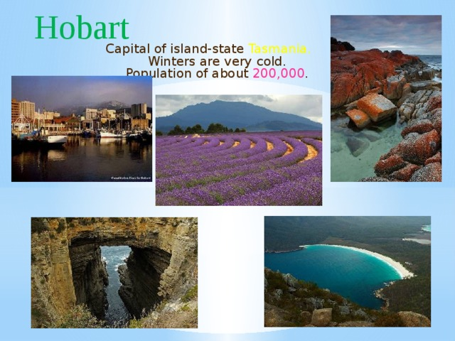 Hobart Capital of island-state Tasmania. Winters are very cold. Population of about 200,000 .