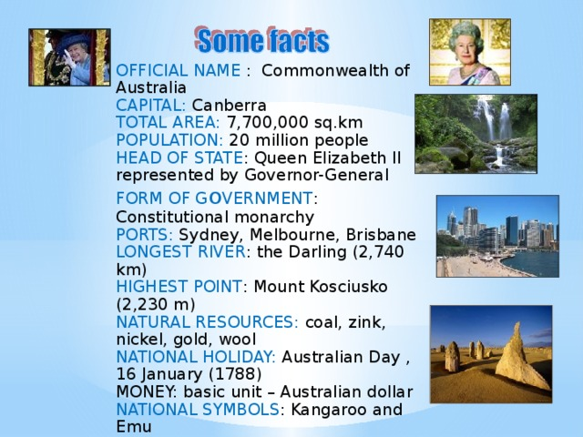 OFFICIAL NAME : Commonwealth of Australia CAPITAL: Canberra TOTAL AREA: 7,700,000 sq.km POPULATION: 20 million people HEAD OF STATE : Queen Elizabeth II represented by Governor-General FORM OF G o VERNMENT : Constitutional monarchy PORTS: Sydney, Melbourne, Brisbane LONGEST RIVER : the Darling (2,740 km) HIGHEST POINT : Mount Kosciusko (2,230 m) NATURAL RESOURCES: coal, zink, nickel, gold, wool NATIONAL HOLIDAY: Australian Day , 16 January (1788) MONEY: basic unit – Australian dollar NATIONAL SYMBOLS : Kangaroo and Emu