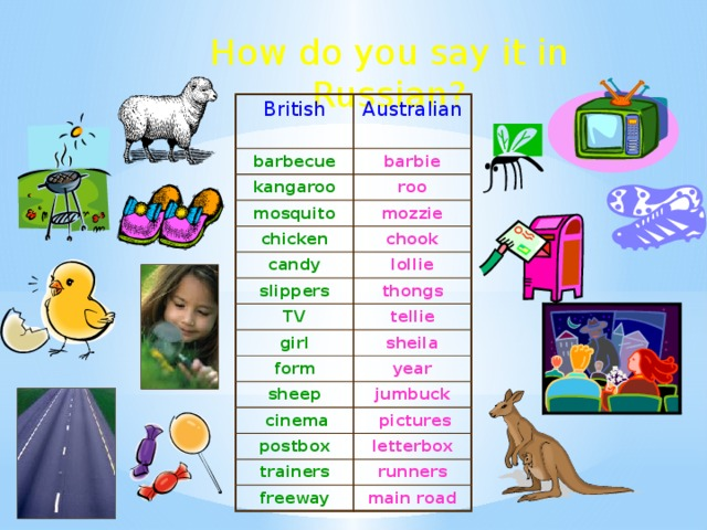How do you say it in Russian? British barbecue Australian kangaroo barbie roo mosquito mozzie chicken chook candy slippers lollie TV thongs tellie girl sheila form year sheep jumbuck  cinema  pictures postbox letterbox trainers runners freeway main road