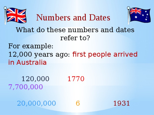 Numbers and Dates What do these numbers and dates refer to? For example:  12,000 years ago: first people arrived in Australia   120,000 1770  7,700,000  20,000,000 6   1931