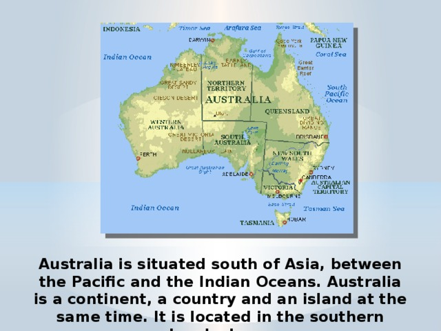 Australia is situated south of Asia, between the Pacific and the Indian Oceans. Australia is a continent, a country and an island at the same time. It is located in the southern hemisphere.