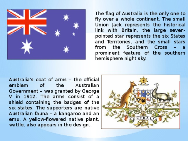 The flag of Australia is the only one to fly over a whole continent. The small Union Jack represents the historical link with Britain, the large seven-pointed star represents the six States and Territories, and the small stars from the Southern Cross – a prominent feature of the southern hemisphere night sky. Australia's coat of arms – the official emblem of the Australian Government – was granted by George V in 1912. The arms consist of a shield containing the badges of the six states. The supporters are native Australian fauna – a kangaroo and an emu. A yellow-flowered native plant, wattle, also appears in the design.
