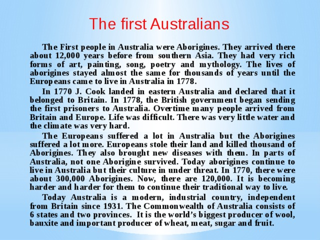 The first Australians The First people in Australia were Aborigines. They arrived there about 12,000 years before from southern Asia. They had very rich forms of art, painting, song, poetry and mythology. The lives of aborigines stayed almost the same for thousands of years until the Europeans came to live in Australia in 1778. In 1770 J. Cook landed in eastern Australia and declared that it belonged to Britain. In 1778, the British government began sending the first prisoners to Australia. Overtime many people arrived from Britain and Europe. Life was difficult. There was very little water and the climate was very hard. The Europeans suffered a lot in Australia but the Aborigines suffered a lot more. Europeans stole their land and killed thousand of Aborigines. They also brought new diseases with them. In parts of Australia, not one Aborigine survived. Today aborigines continue to live in Australia but their culture in under threat. In 1770, there were about 300,000 Aborigines. Now, there are 120,000. It is becoming harder and harder for them to continue their traditional way to live. Today Australia is a modern, industrial country, independent from Britain since 1931. The Commonwealth of Australia consists of 6 states and two provinces. It is the world's biggest producer of wool, bauxite and important producer of wheat, meat, sugar and fruit.