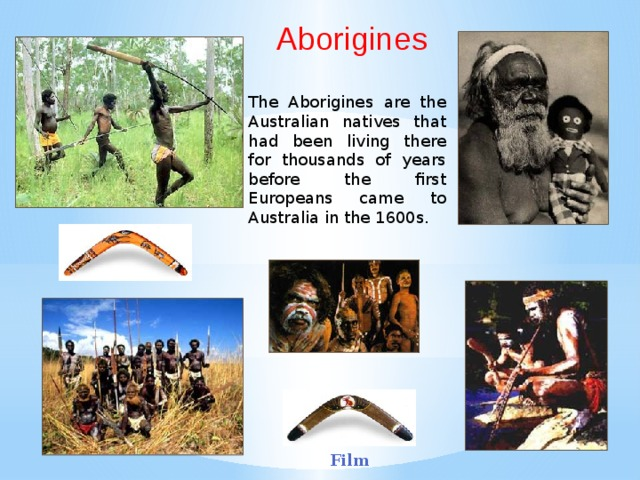 Aborigines The Aborigines are the Australian natives that had been living there for thousands of years before the first Europeans came to Australia in the 1600s. Film