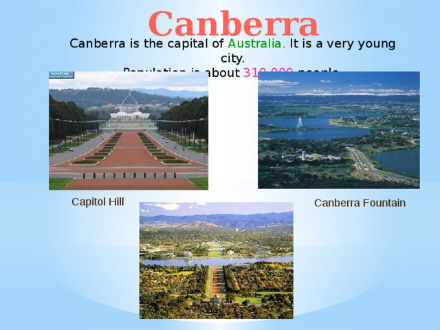 Canberra Canberra is the capital of Australia. It is a very young city. Population is about 310,000 people. Capitol Hill Canberra Fountain