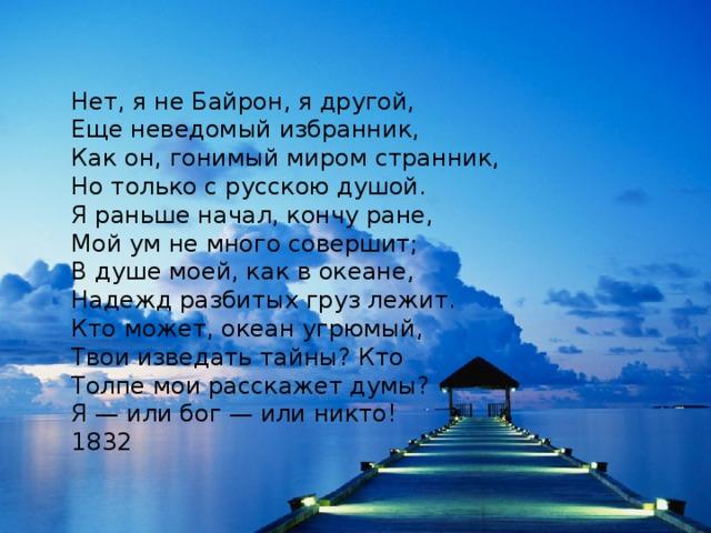 Нет, я не Байрон, я другой,  Еще неведомый избранник,  Как он, гонимый миром странник,  Но только с русскою душой.  Я раньше начал, кончу ране,  Мой ум не много совершит;  В душе моей, как в океане,  Надежд разбитых груз лежит.  Кто может, океан угрюмый,  Твои изведать тайны? Кто  Толпе мои расскажет думы?  Я — или бог — или никто! 1832