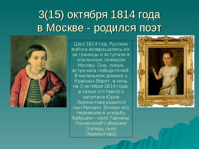 3(15) октября 1814 года  в Москве - родился поэт Шел 1814 год, Русские войска возвращались из-за границы и вступали в опаленную пожаром Москву. Она, ликуя, встречала победителей. В маленьком домике у Красных Ворот, в ночь на 3 октября 1814 года, в семье отставного капитана Юрия Лермонтова родился сын Михаил. Вскоре его перевезли в усадьбу бабушки – село Тарханы Пензенской губернии (теперь село Лермонтово)