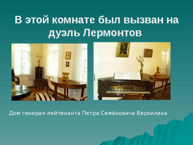 В этой комнате был вызван на дуэль Лермонтов     Дом генерал-лейтенанта Петра Семёновича Верзилина