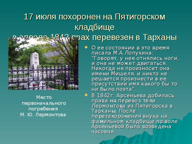 17 июля похоронен на Пятигорском кладбище  в апреле 1842 прах перевезен в Тарханы О ее состоянии в это время писала М.А.Лопухина: