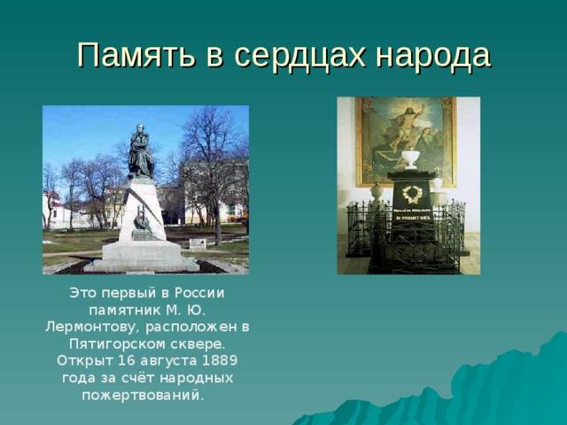 Память в сердцах народа Это первый в России памятник М. Ю. Лермонтову, расположен в Пятигорском сквере. Открыт 16 августа 1889 года за счёт народных пожертвований.