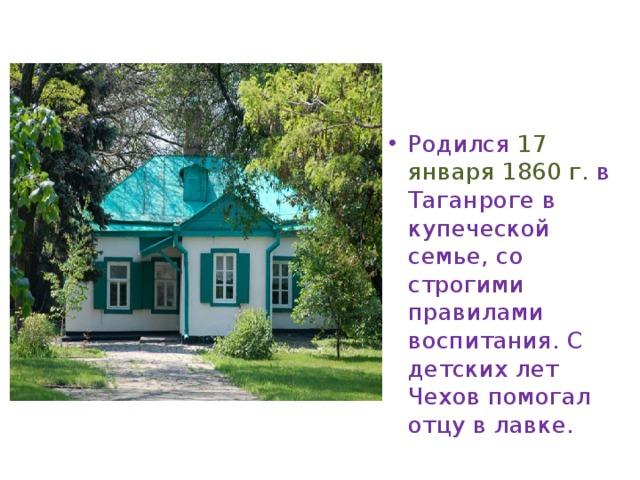 Родился  17 января 1860 г. в Таганроге в купеческой семье, со строгими правилами воспитания. С детских лет Чехов помогал отцу в лавке.