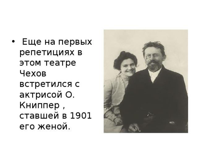 Еще на первых репетициях в этом театре Чехов встретился с актрисой О. Книппер , ставшей в 1901 его женой.