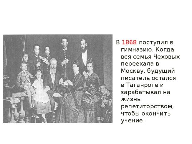 В  1868  поступил в гимназию. Когда вся семья Чеховых переехала в Москву, будущий писатель остался в Таганроге и зарабатывал на жизнь репетиторством, чтобы окончить учение.