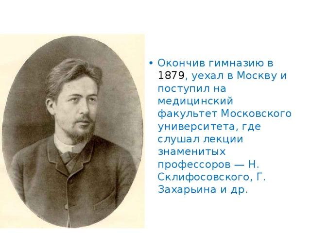 Окончив гимназию в 1879 , уехал в Москву и поступил на медицинский факультет Московского университета, где слушал лекции знаменитых профессоров — Н. Склифосовского, Г. Захарьина и др.