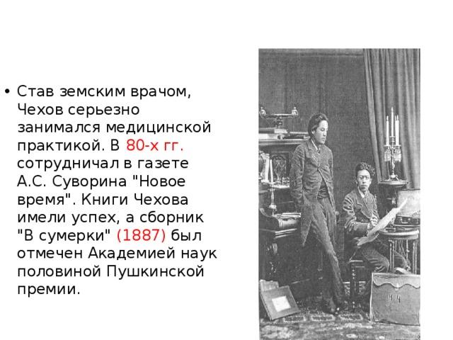 Став земским врачом, Чехов серьезно занимался медицинской практикой. В 80-х гг. сотрудничал в газете А.С. Суворина