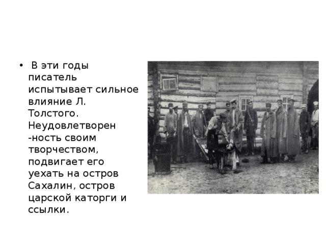 В эти годы писатель испытывает сильное влияние Л. Толстого. Неудовлетворен -ность своим творчеством, подвигает его уехать на остров Сахалин, остров царской каторги и ссылки.