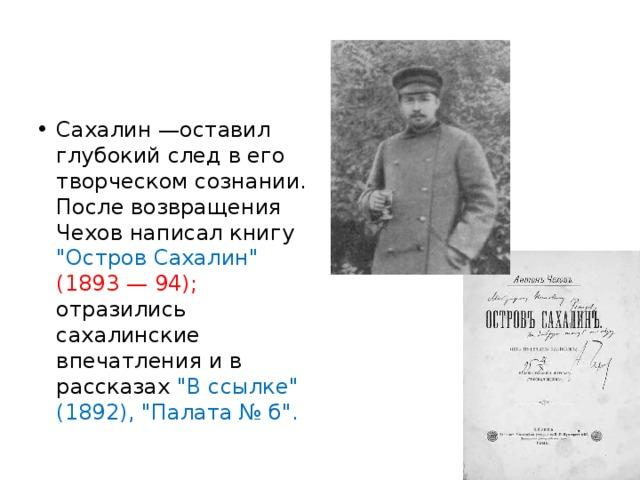 Сахалин —оставил глубокий след в его творческом сознании. После возвращения Чехов написал книгу