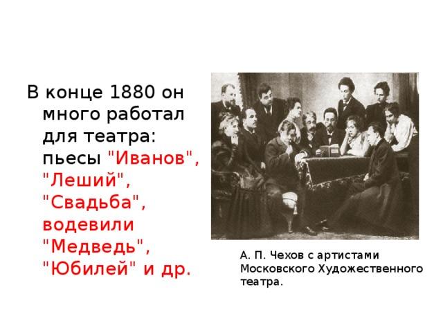 В конце 1880 он много работал для театра: пьесы